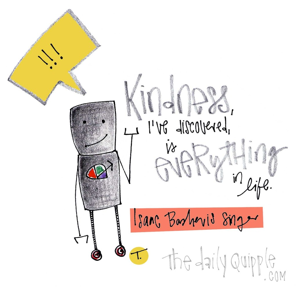 """Kindness, I've discovered, is everything in life."" [Isaac Bashevis Singer]"