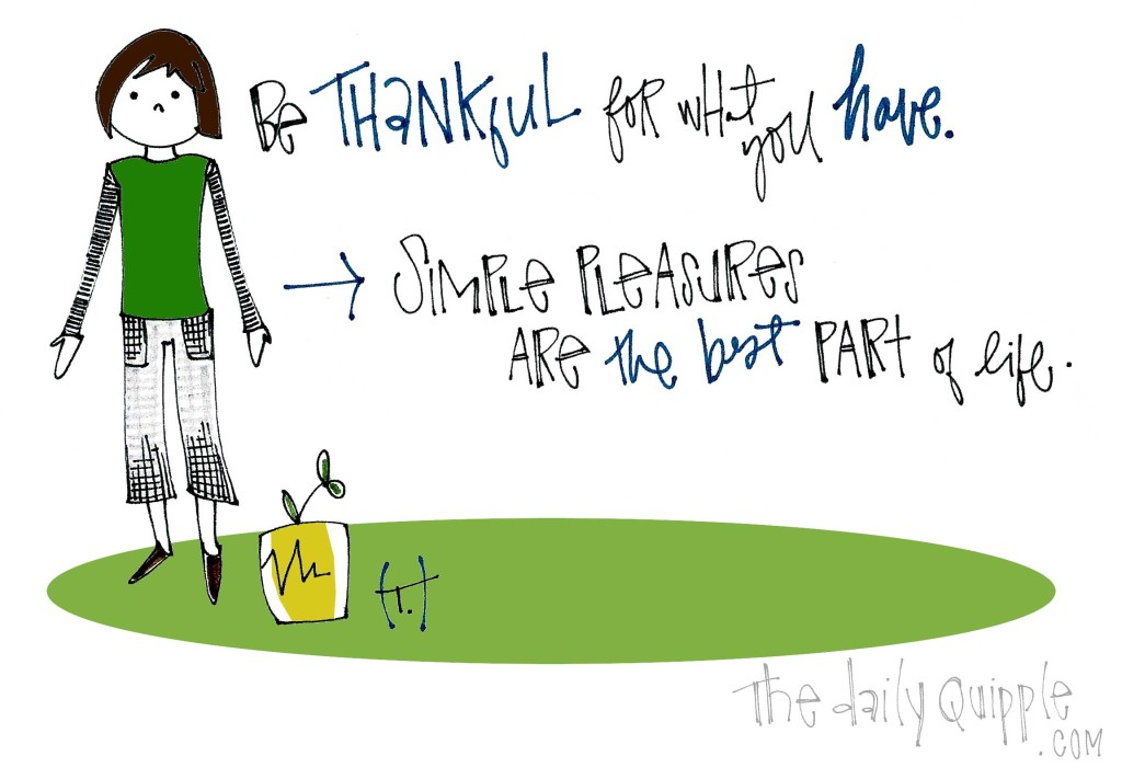 Be thankful for what you have. Simple pleasures are the best part of life.