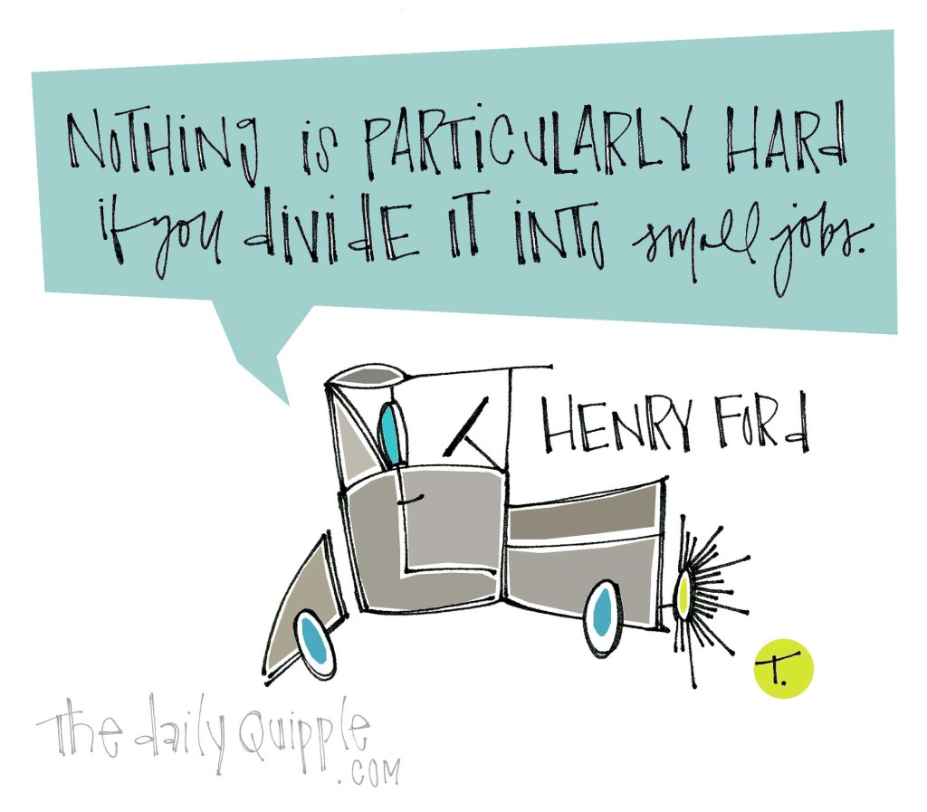 """Nothing is particularly hard if you divide it into small jobs."" [Henry Ford]"
