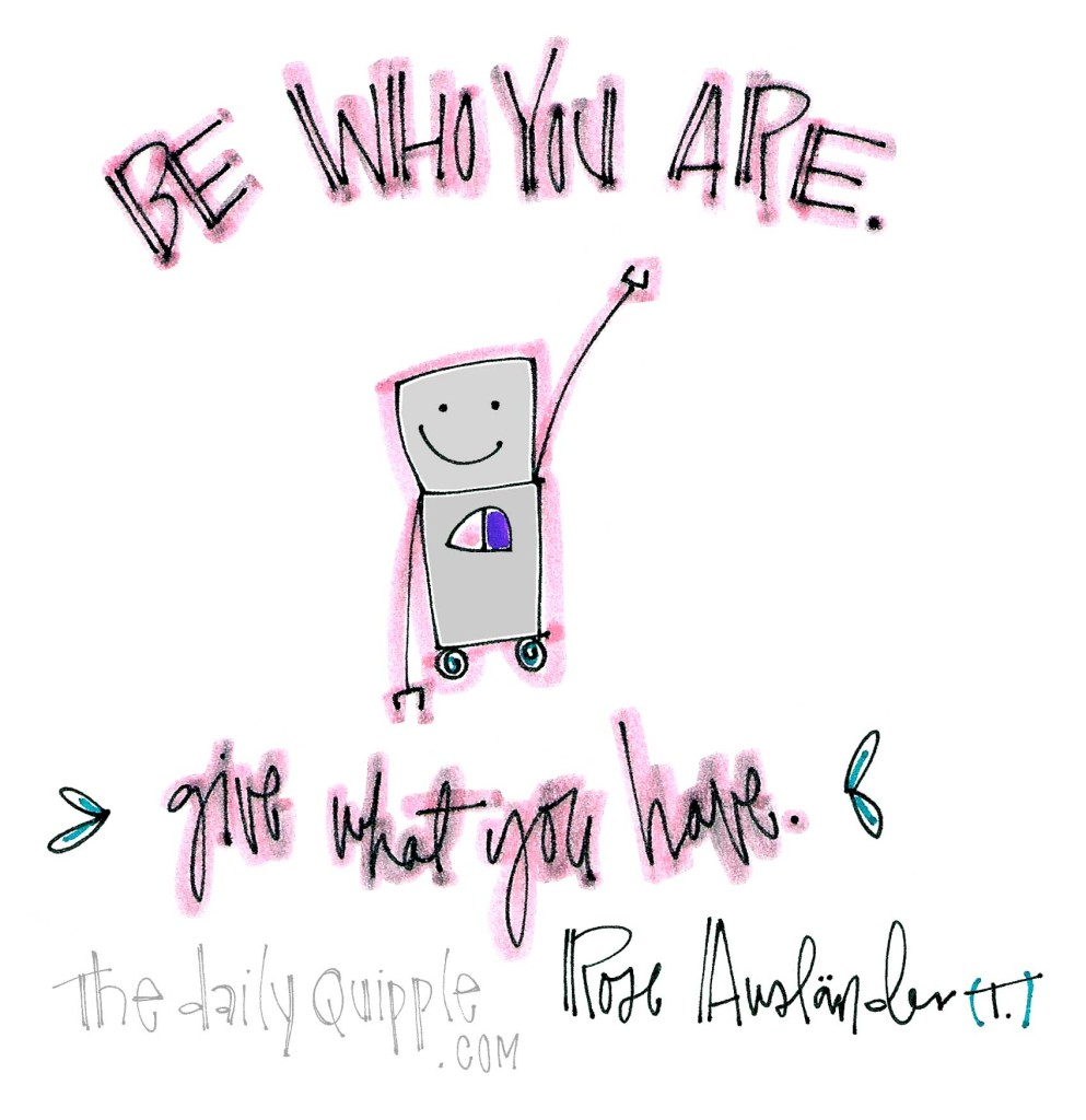 """Be who you are. Give what you have."" [Rose Ausländer]"