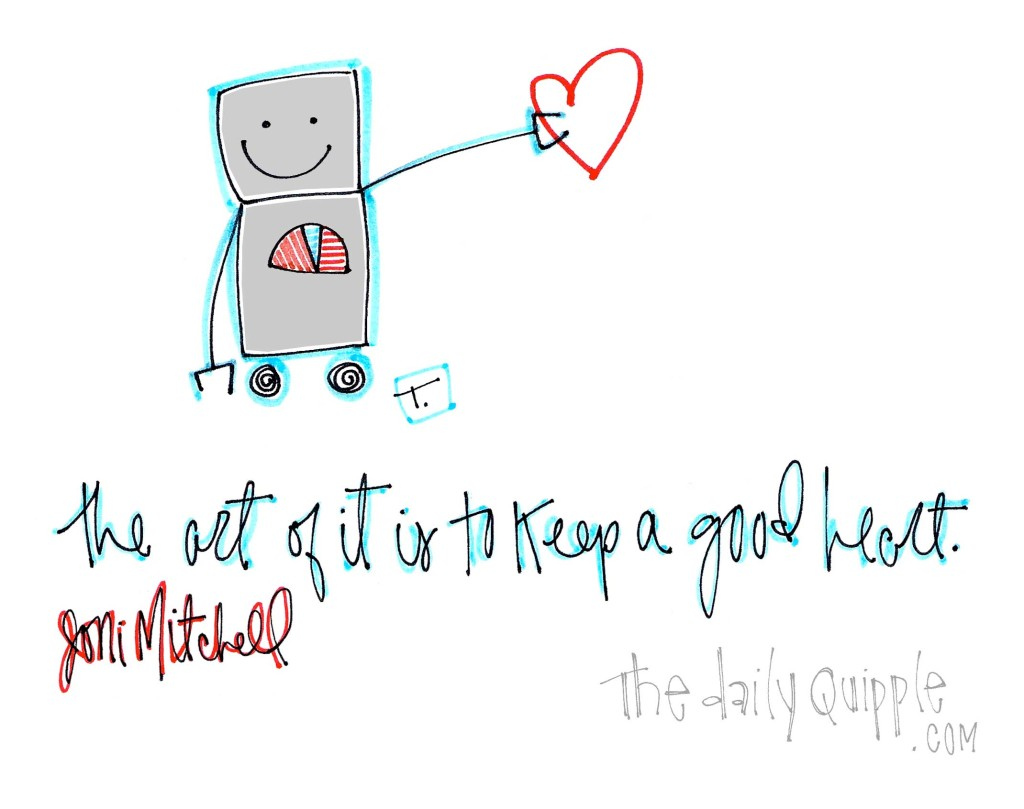 """The art of it is to keep a good heart."" [Joni Mitchell]"