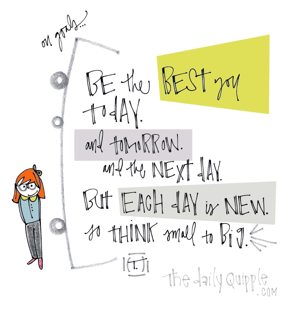 On Goals...Be the best you today. And tomorrow. And the next day. But each day is new so think small to big.