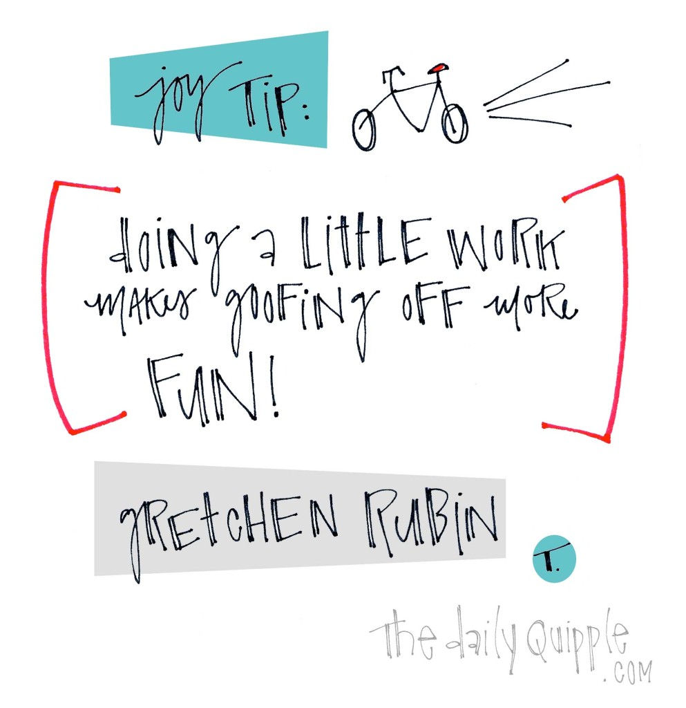 "Joy Tip: ""Doing a little work makes goofing off more fun."" [Gretchen Rubin]"