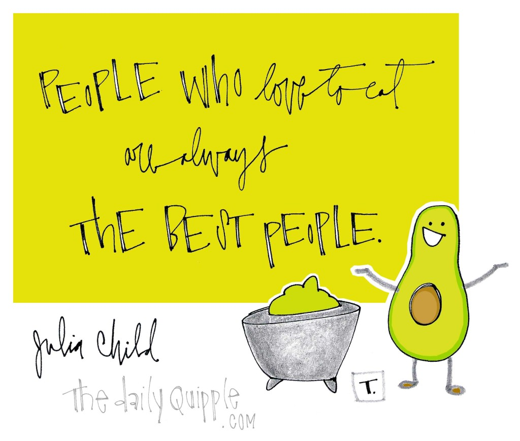 """People who love to eat are always the best people."" [Julia Child]"