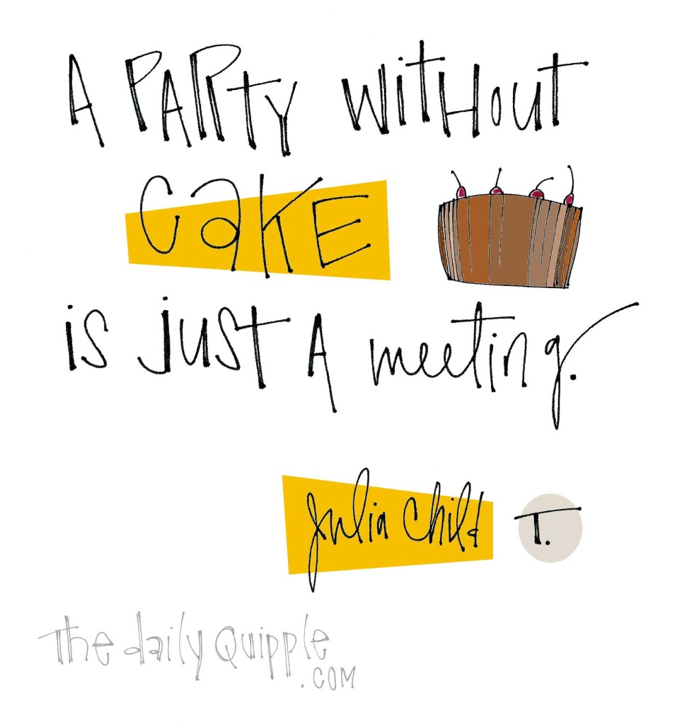 """A party without cake is just a meeting."" [Julia Child]"