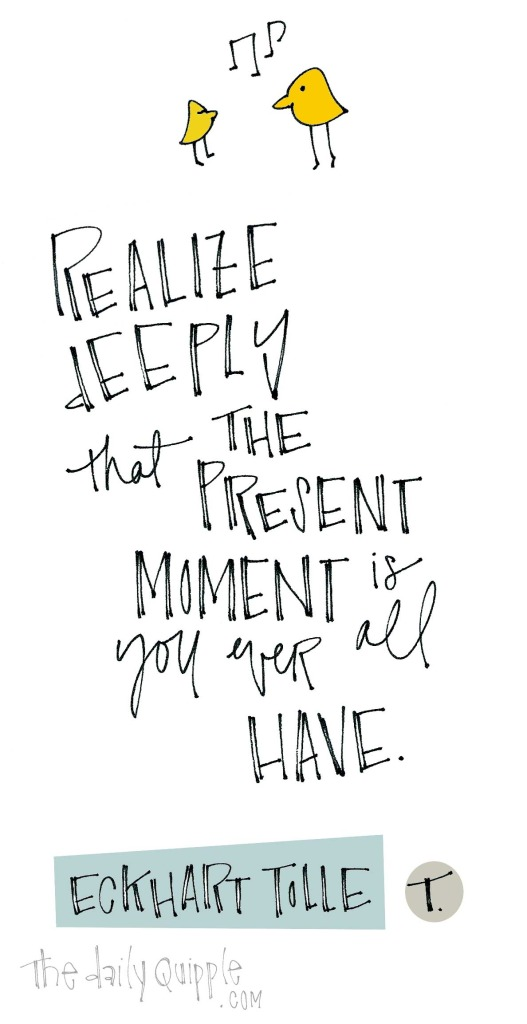 """Realize deeply that the present moment is all you ever have."" [Eckhart Tolle]"