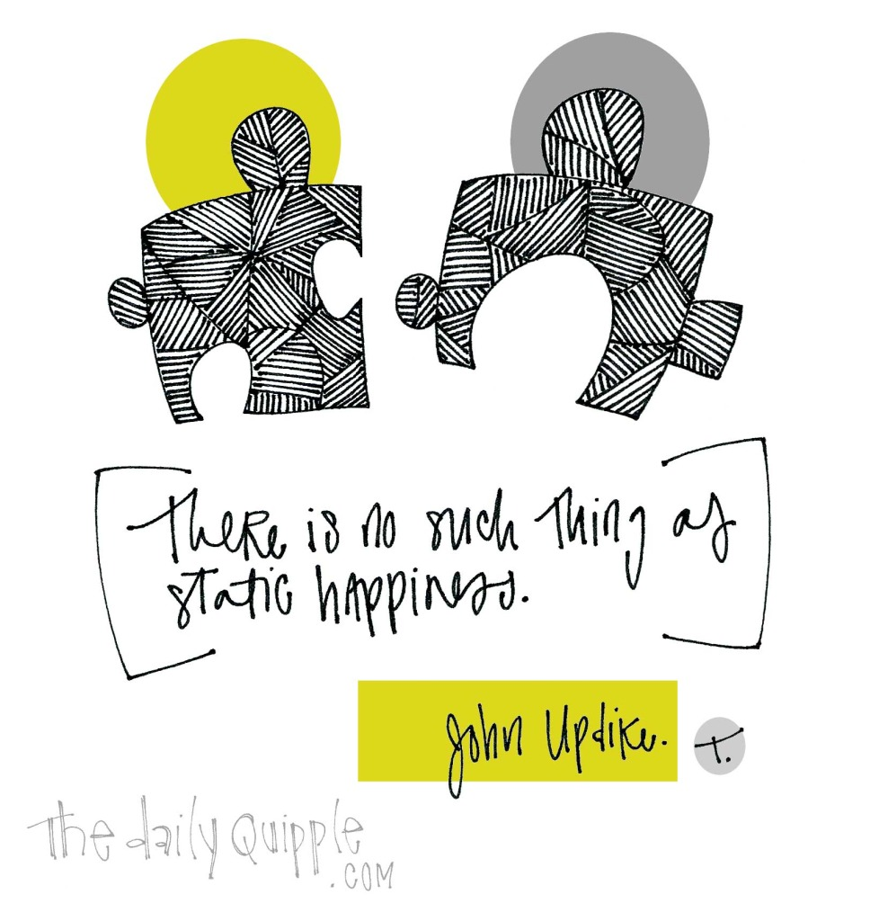 """There is no such thing as static happiness."" [John Updike]"