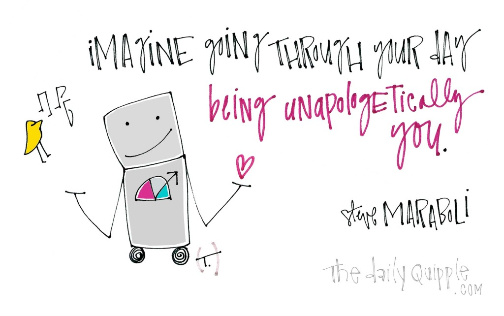 Imagine going through your day being unapologetically you. [Steve Maraboli]