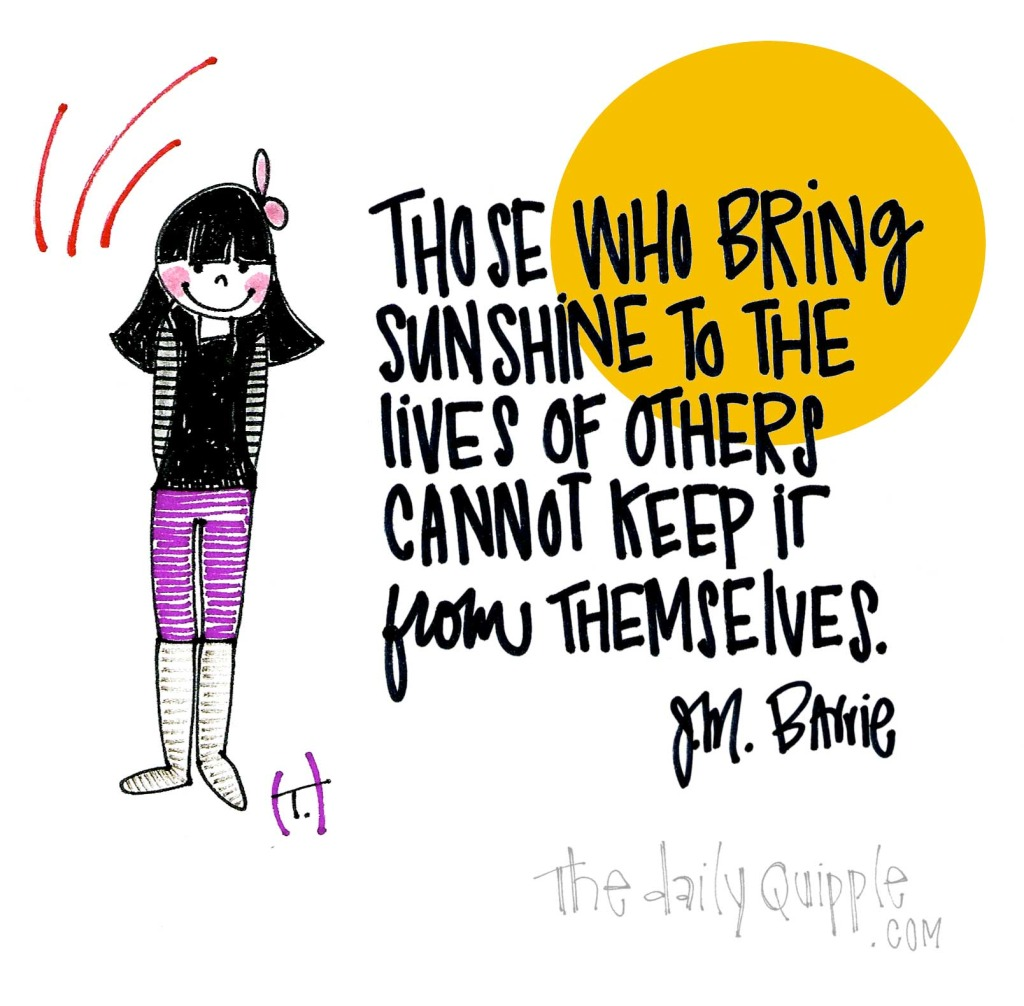 Those who bring sunshine to the lives of others cannot keep it from themselves. [J.M. Barrie]