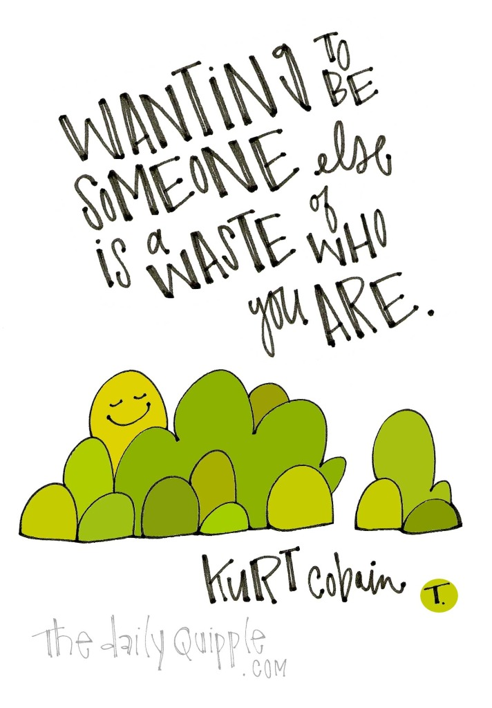 Wanting to be someone else is a waste of who you are. [Kurt Cobain]