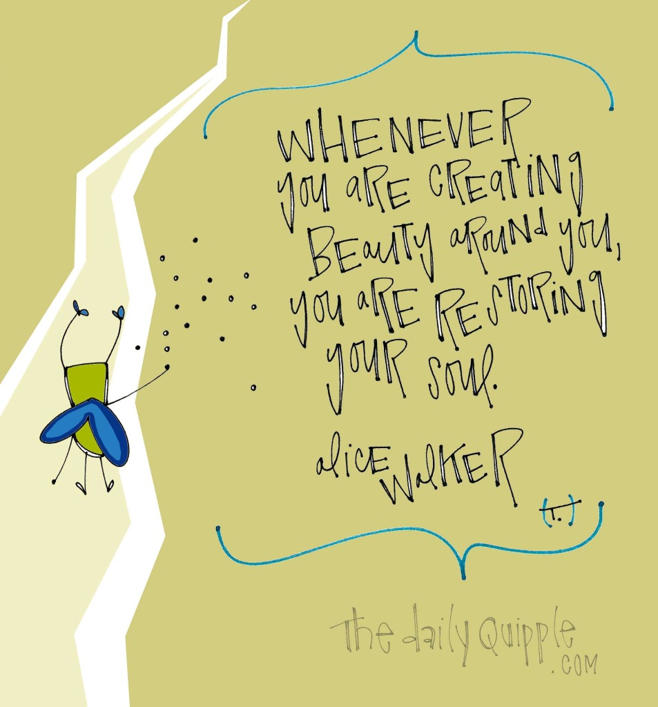 Whenever you are creating beauty around you, you are restoring your soul. [Alice Walker]