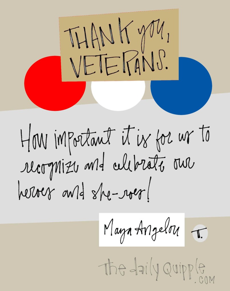 Thank you, veterans. | How important it is for us to recognize and celebrate our heroes  and she-roes! [Maya Angelou]