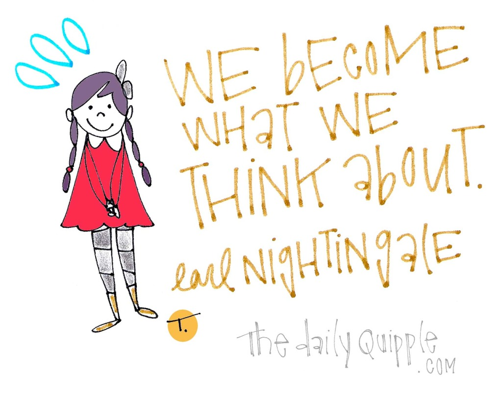 We become what we think about. [Earl Nightingale]