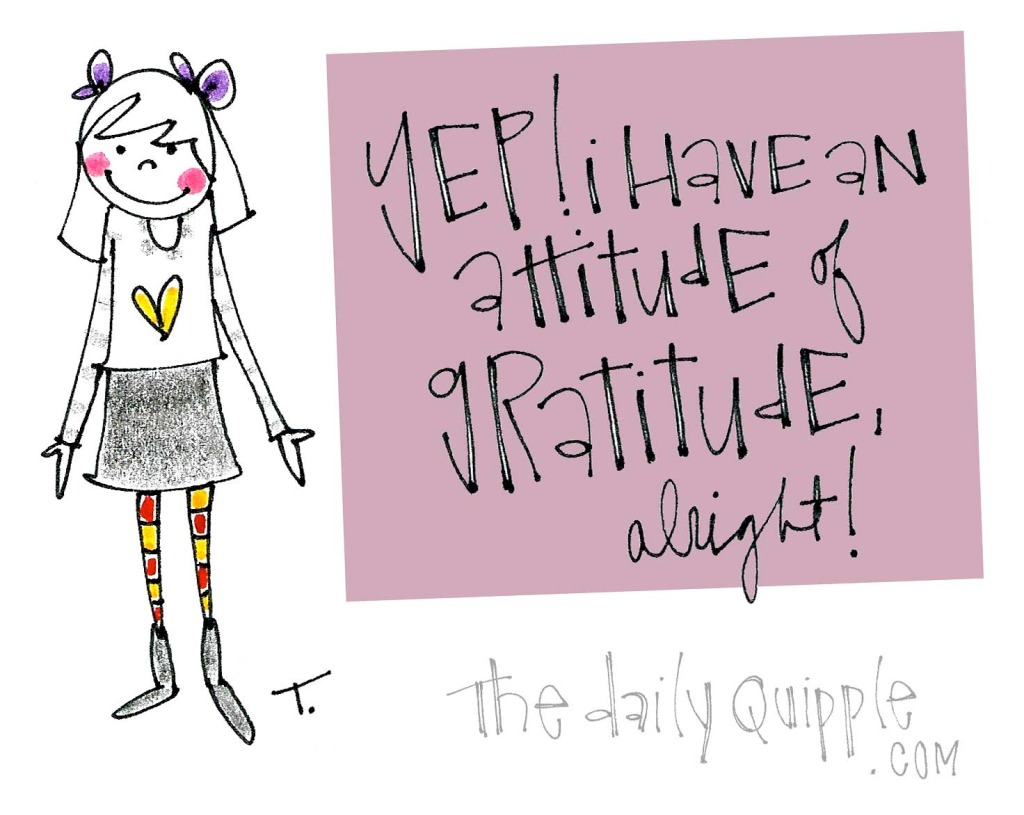 Yep! I have an attitude of gratitude, alright!