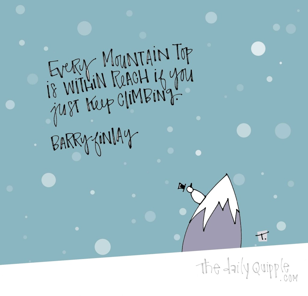 Every mountain top is in reach if you just keep climbing. [Barry Finlay]