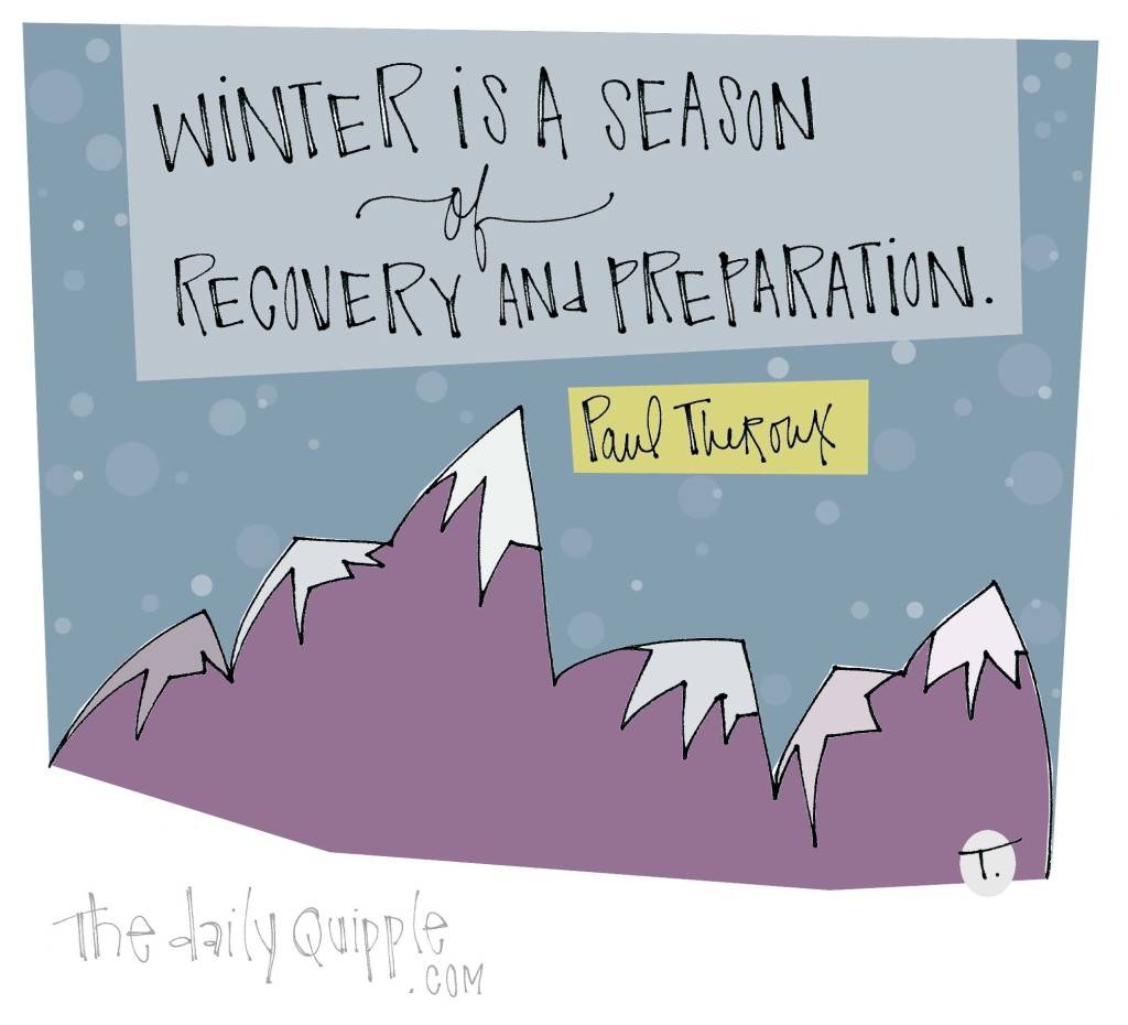 Winter is a season of recovery and preparation. [Paul Theroux]