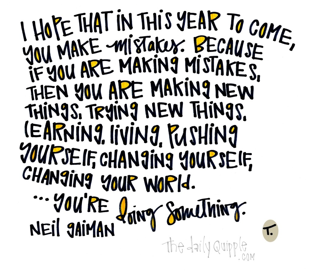 I hope that in this year to come, you make mistakes. Because if you are making mistakes, then you are making new things, trying new things, learning, living, pushing yourself, changing yourself, changing your world. ...You're Doing Something. [Neil Gaiman]
