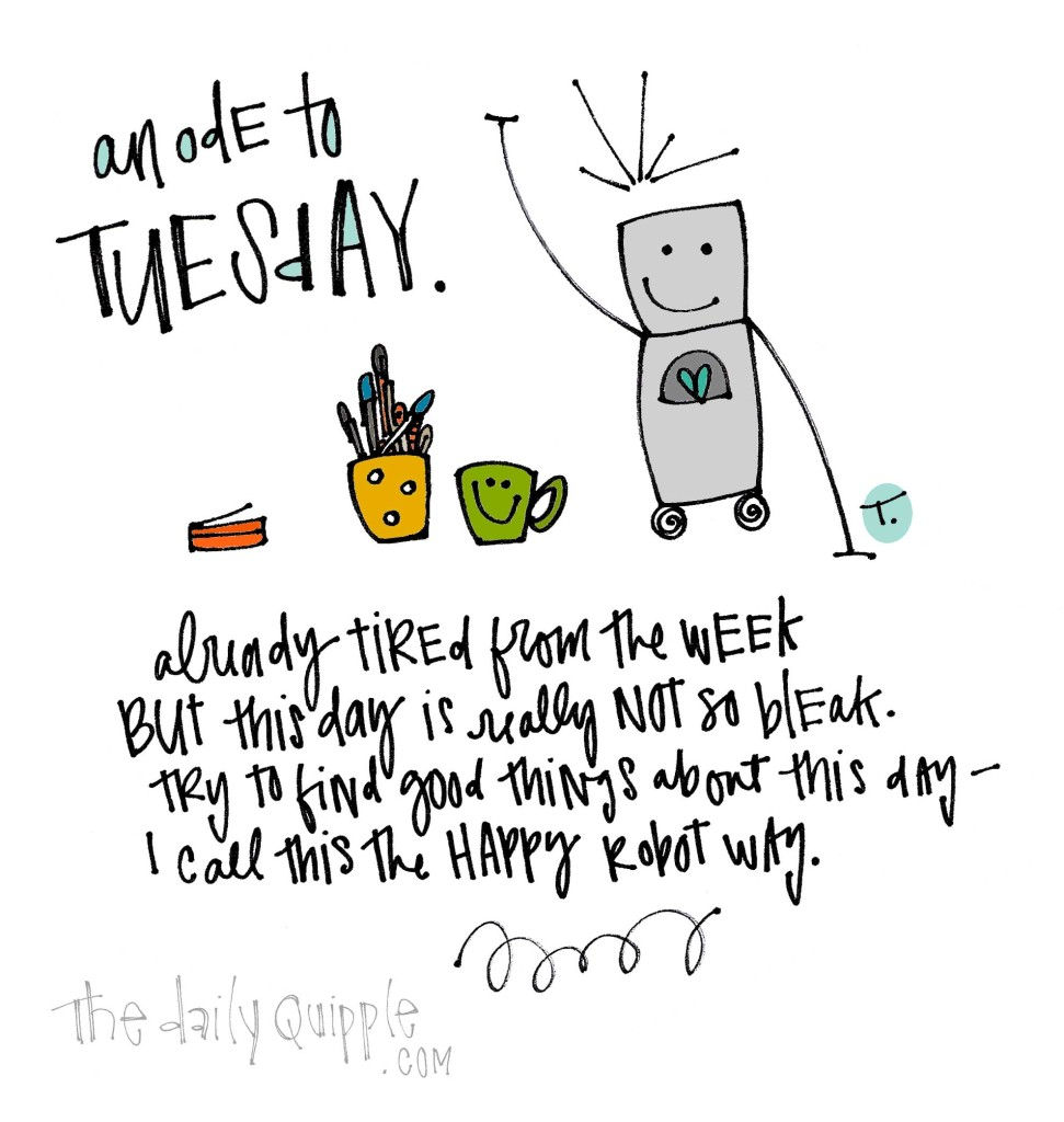 An ode to Tuesday. Already tired from the week; but this day is really not so bleak. Try to find good things about this day -- I call this the happy robot way.