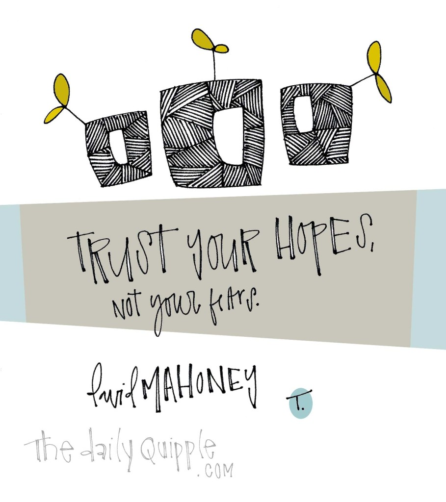 Trust your hopes, not your fears. [David Mahoney]