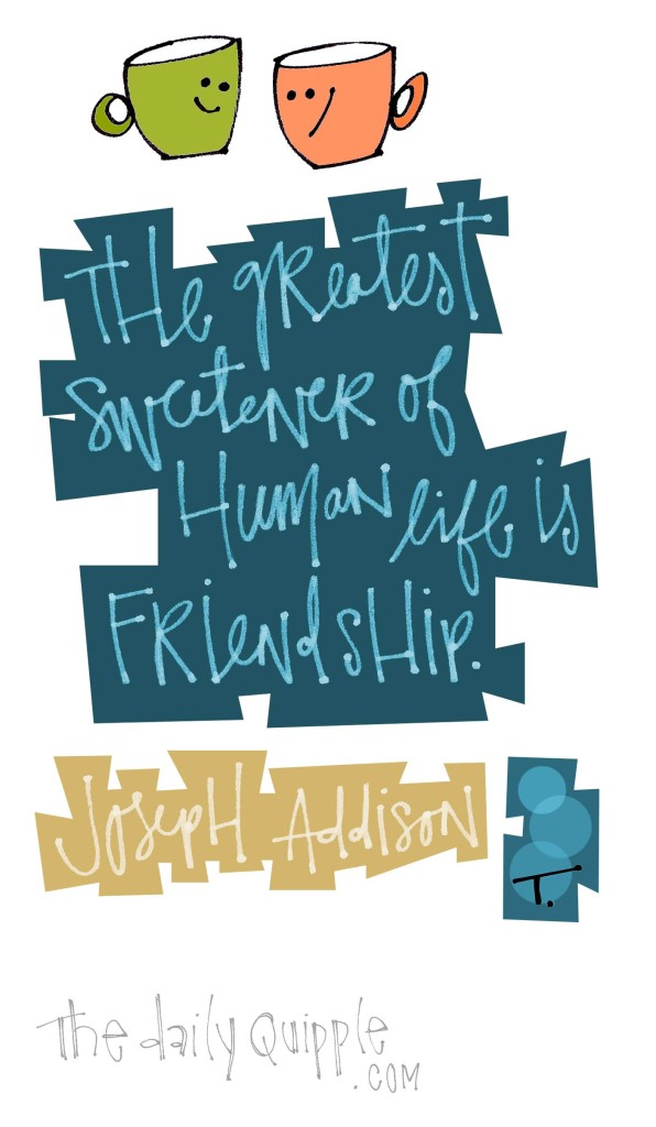 The greatest sweetener of human life is friendship. [Joseph Addison]