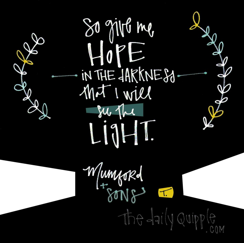 So give me hope in the darkness that I will see the light. [Mumford & Sons]