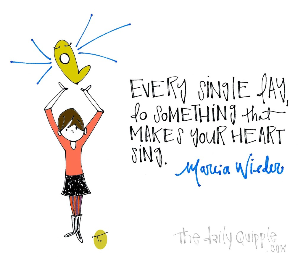 Every single day, do something that makes your heart sing. [Marcia Wieder]