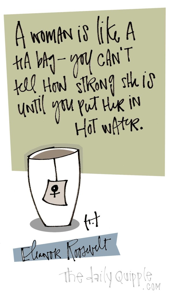 A woman is like a tea bag -- you can't tell how strong she is until you put her in hot water. [Eleanor Roosevelt]