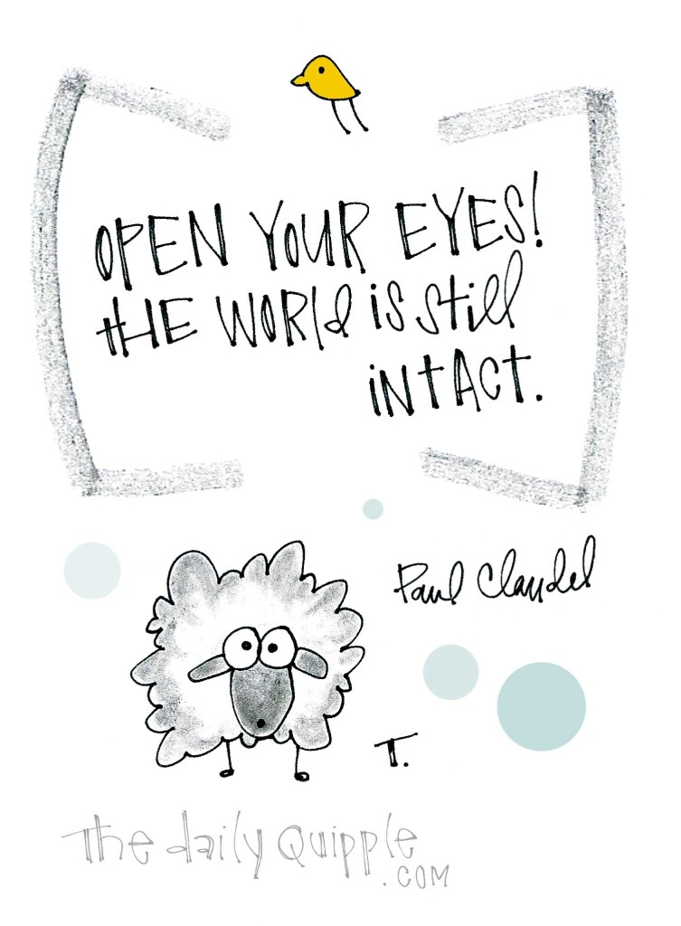 Open your eyes! The world is still intact. [Paul Claudel]
