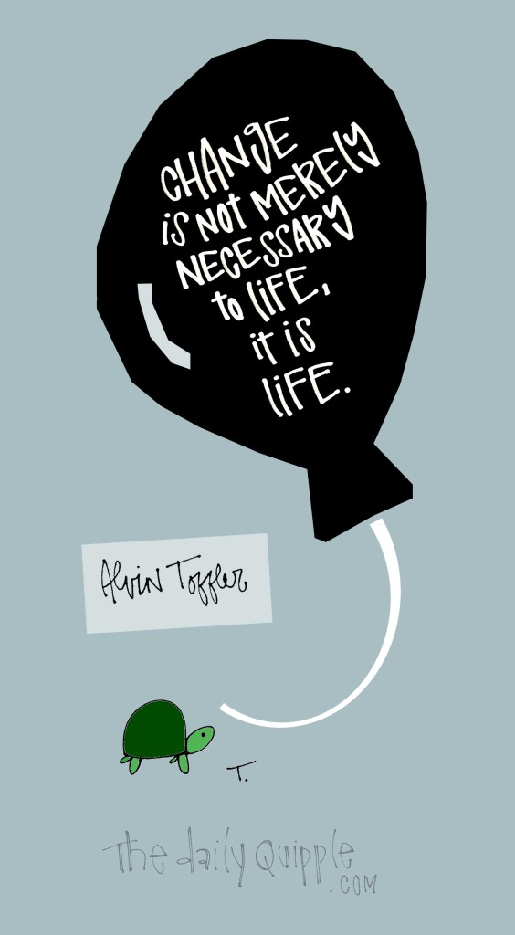 Change is not merely necessary to life, it is life. [Alvin Toffler]