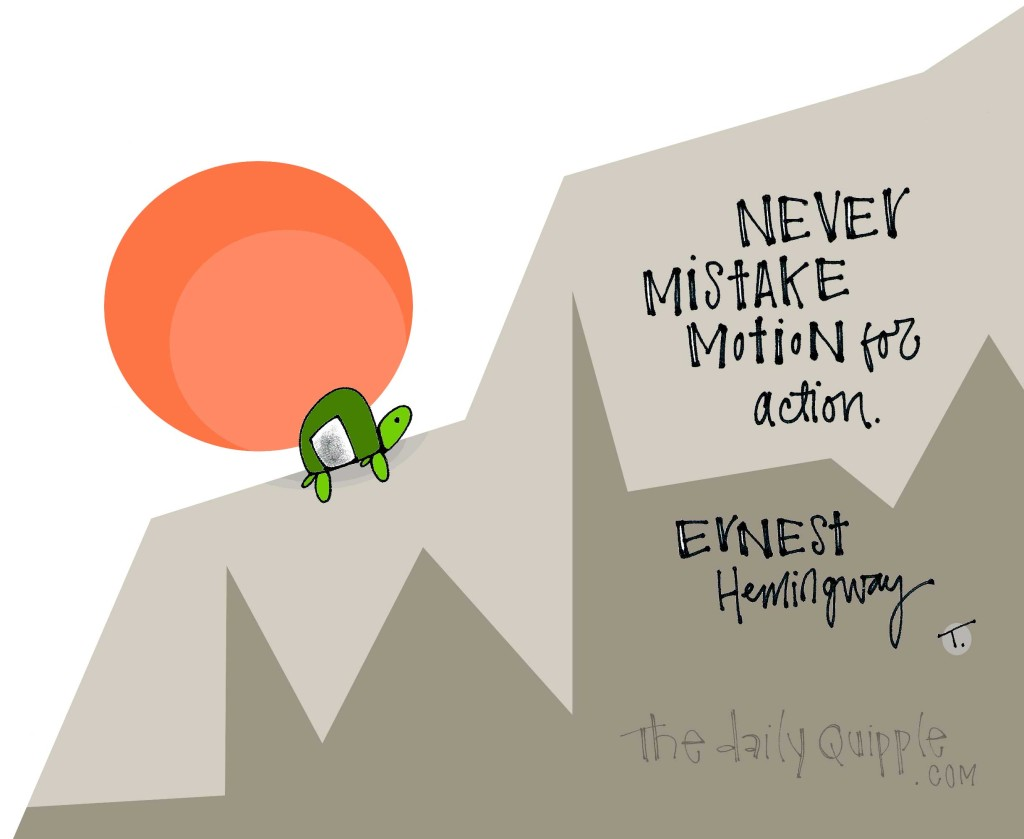 Never mistake motion for action. [Ernest Hemingway]