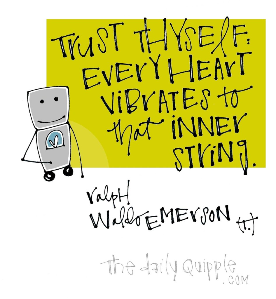Trust thyself: Every heart vibrates to that inner string. [Ralph Waldo Emerson]