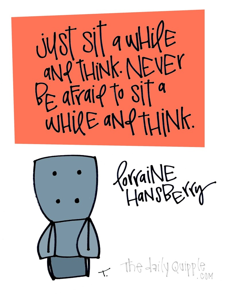 Just sit a while and think. Never be afraid to sit a while and think. [Lorraine Hansberry]