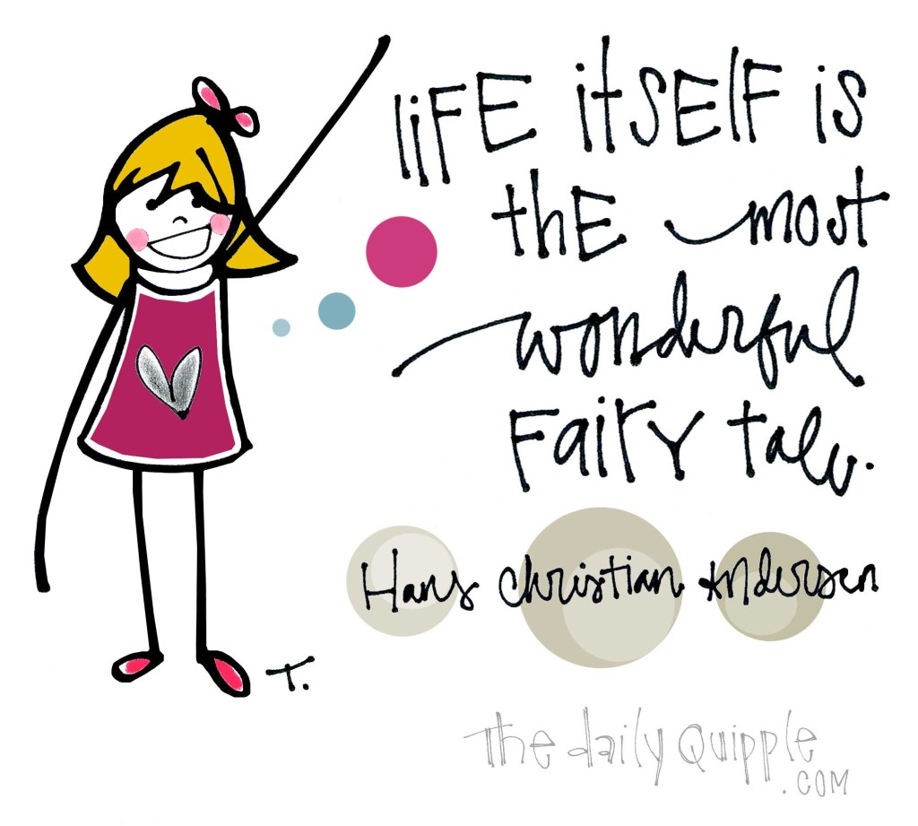 Life itself is the most wonderful fairy tale. [Hans Christian Andersen]