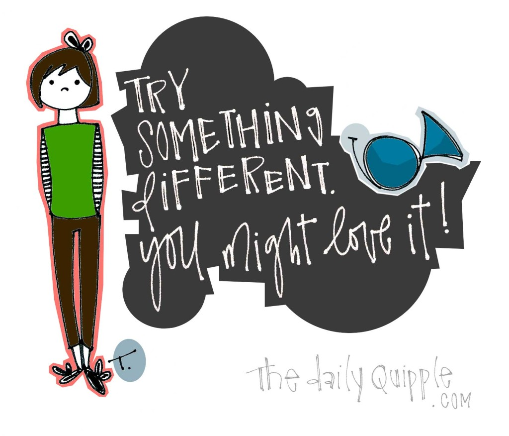 Try something different. You might love it!