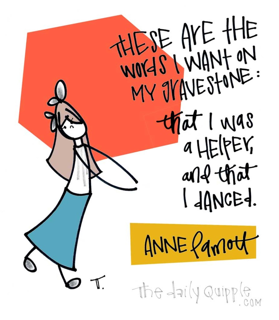 These are the words that I want on my gravestone: that I was a helper, and that I danced. [Anne Lamott]
