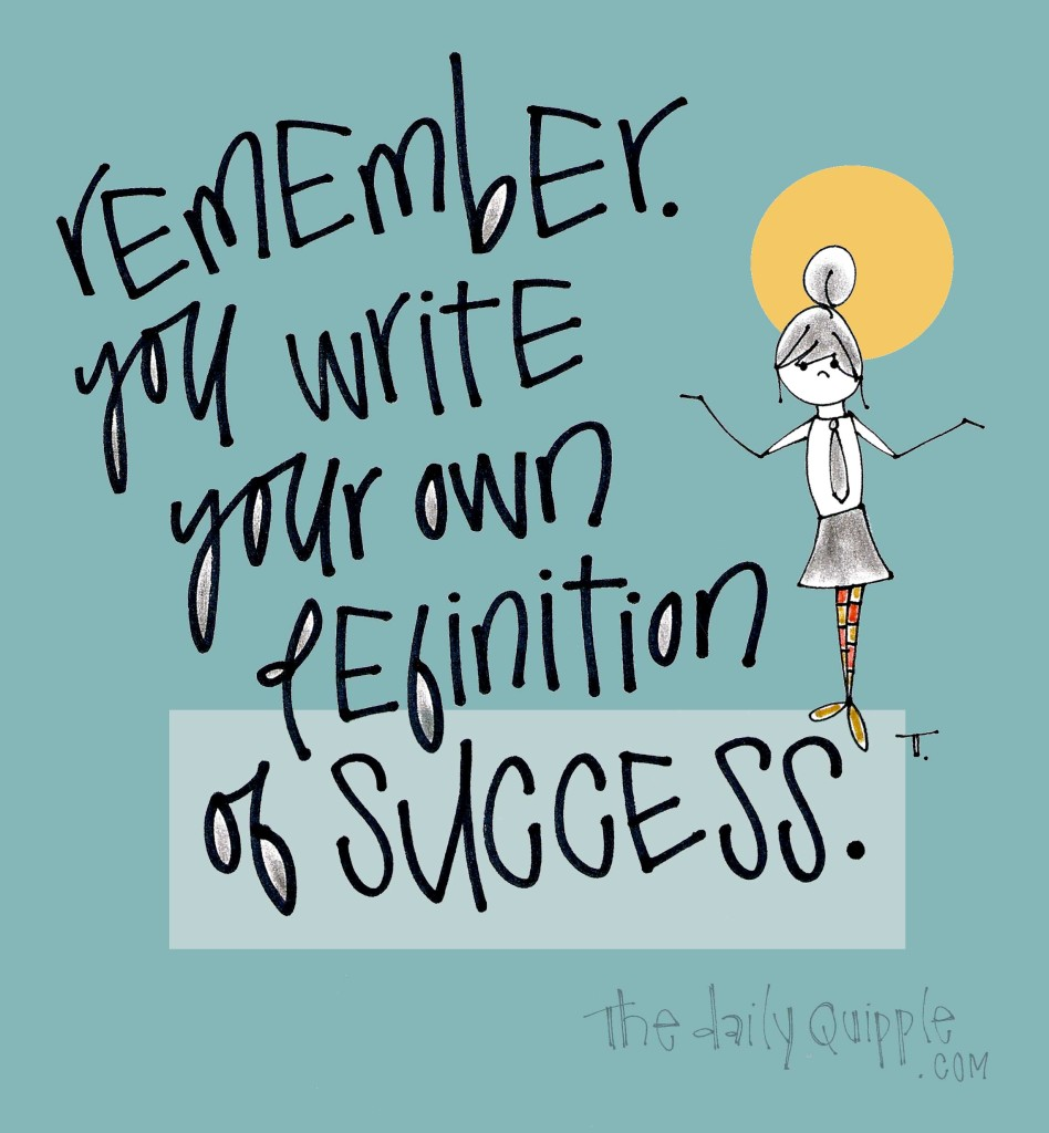 Remember. You write your own definition of success.
