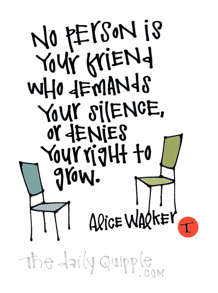 No person is your friend who demands your silence, or your right to grow. [Alice Walker]