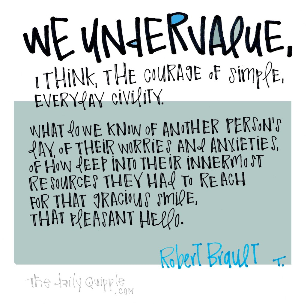 We undervalue, I think, the courage of simple, everyday civility. What do we know of another person's day, of their worries and anxieties, of how deep into their innermost resources they had to reach for that gracious smile, that pleasant hello. [Robert Brault]