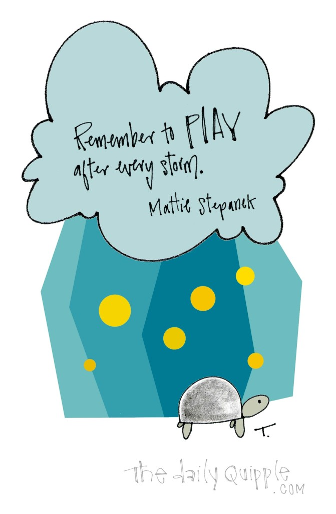 Remember to play after every storm. [Mattie Stepanek]