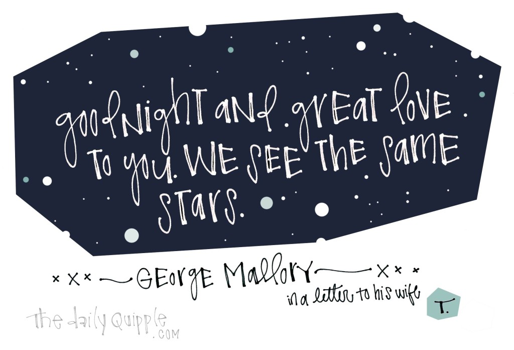 Good night and great love to you. We see the same stars. [George Mallory]