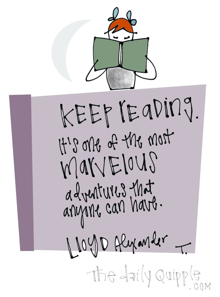 Keep reading. It's one of the most marvelous adventures that anyone can have. [Lloyd Alexander]