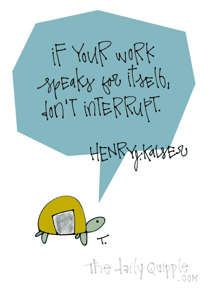 If your work speaks for itself, don't interrupt. [Henry J. Kaiser]