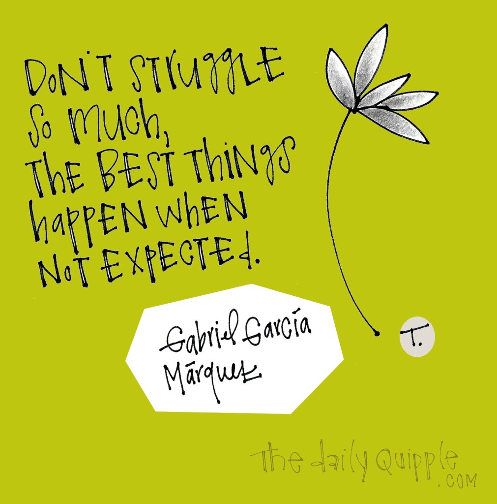 Don't struggle so much, the best things happen when unexpected. [Gabriel Garcia Marquez]