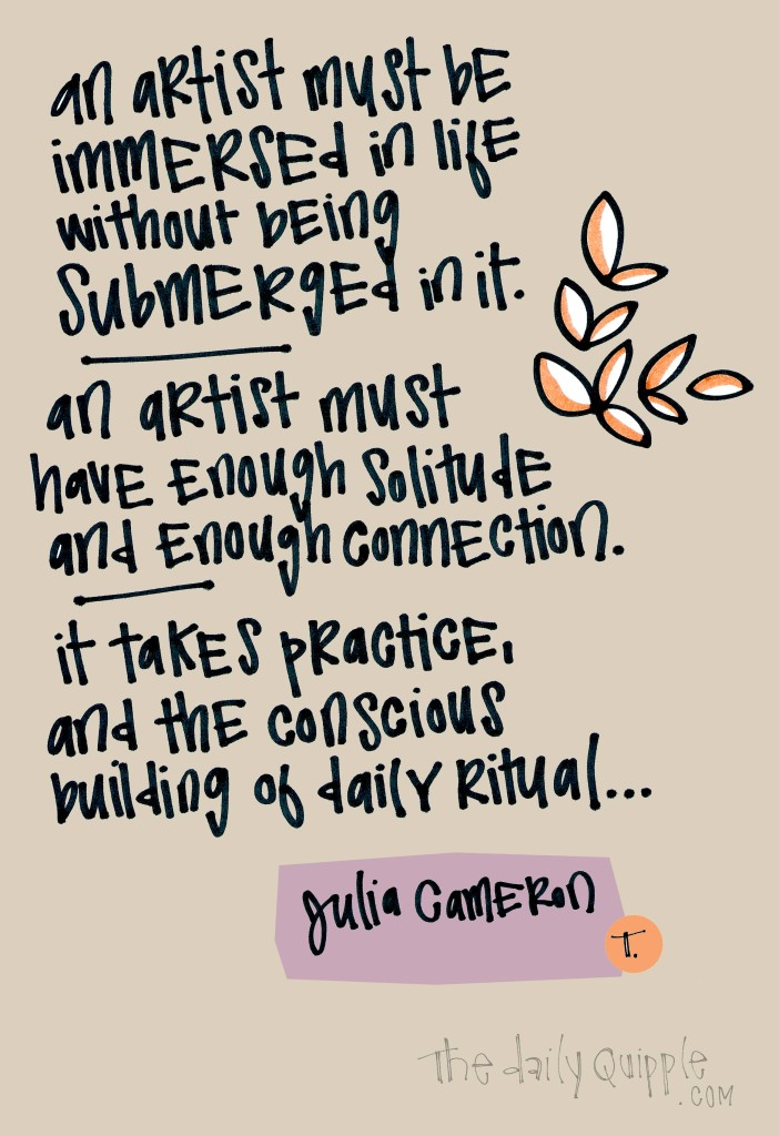 An artist must be immersed in life without being submerged in it. An artist must have enough solitude and enough connection. It takes practice, and the conscious building of daily ritual… [Julia Cameron]