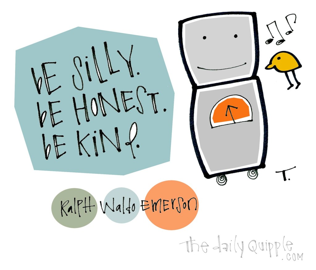 Be silly. Be honest. Be kind. [Ralph Waldo Emerson]