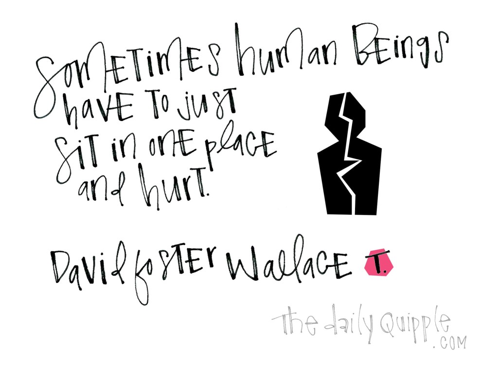 Sometimes human beings have to just sit in one place and hurt. [David Foster Wallace]