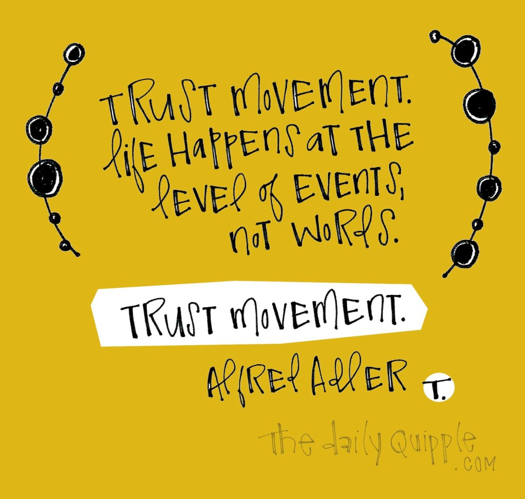 Trust movement. Life happens at the level of events, not words. Trust movement. [Alfred Adler]