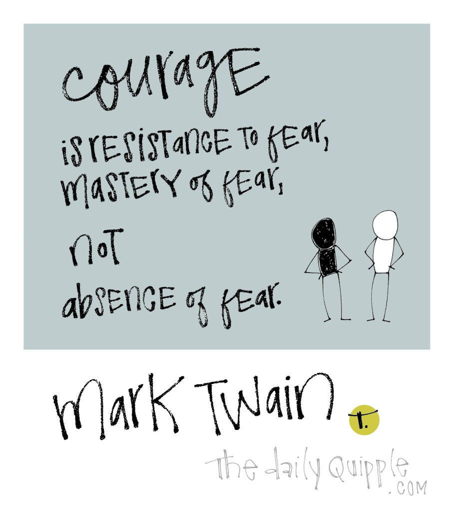 Courage is resistance to fear, mastery of fear, not absence of fear. [Mark Twain]