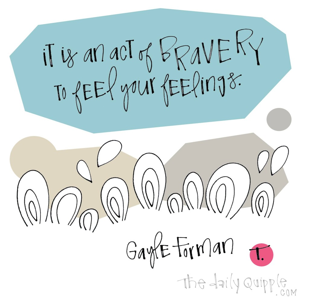 It is an act of bravery to feel your feelings. [Gayle Forman]