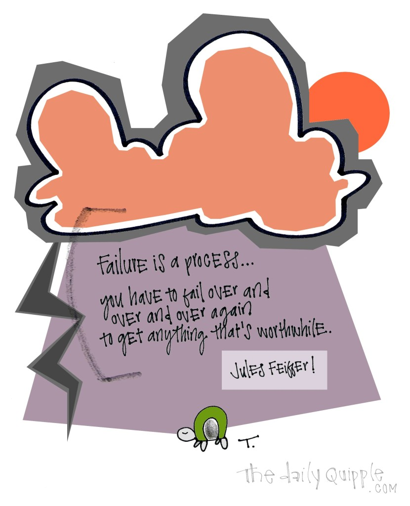Failure is a process… You have to fail over and over and over again to get anything that's worthwhile. [Jules Feiffer]